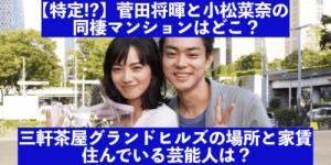 菅田将暉と小松菜奈の同棲マンションの場所は三軒茶屋グランドヒルズ?