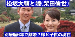 松坂大輔と嫁(柴田倫世)の年齢差は?別居歴6年離婚?子供の現在