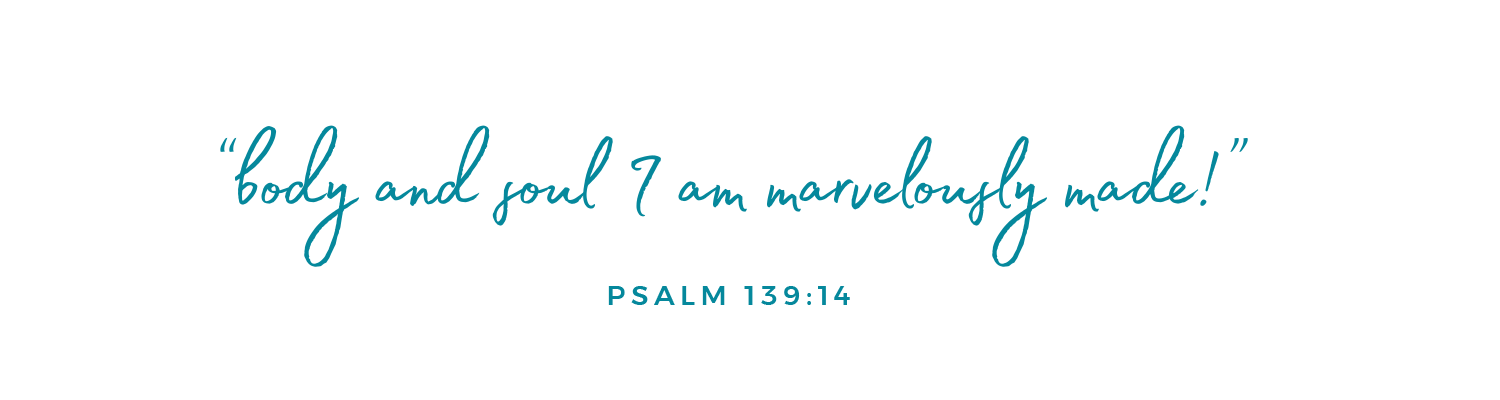 """Body and soul I am marvelously made"" Psalm 139:14"