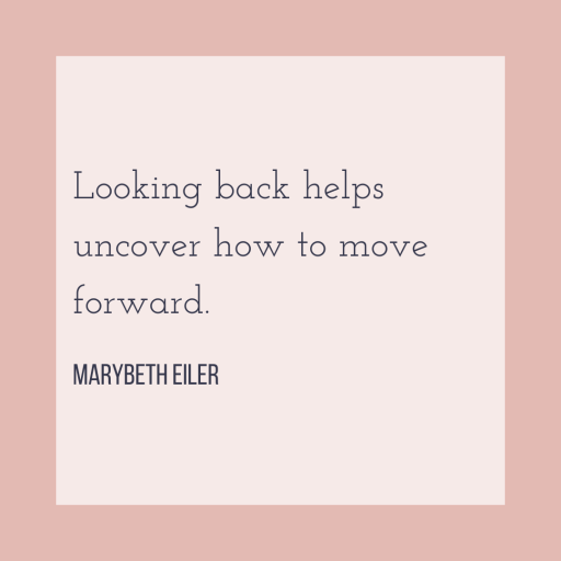 Looking back helps uncover how to move forward. - MaryBeth Eiler