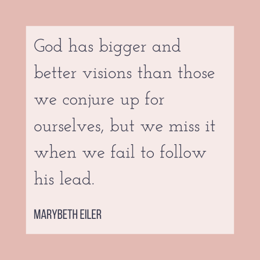 God has bigger and better visions than those we conjure up for ourselves, but we miss it when we fail to follow his lead. - MaryBeth Eiler
