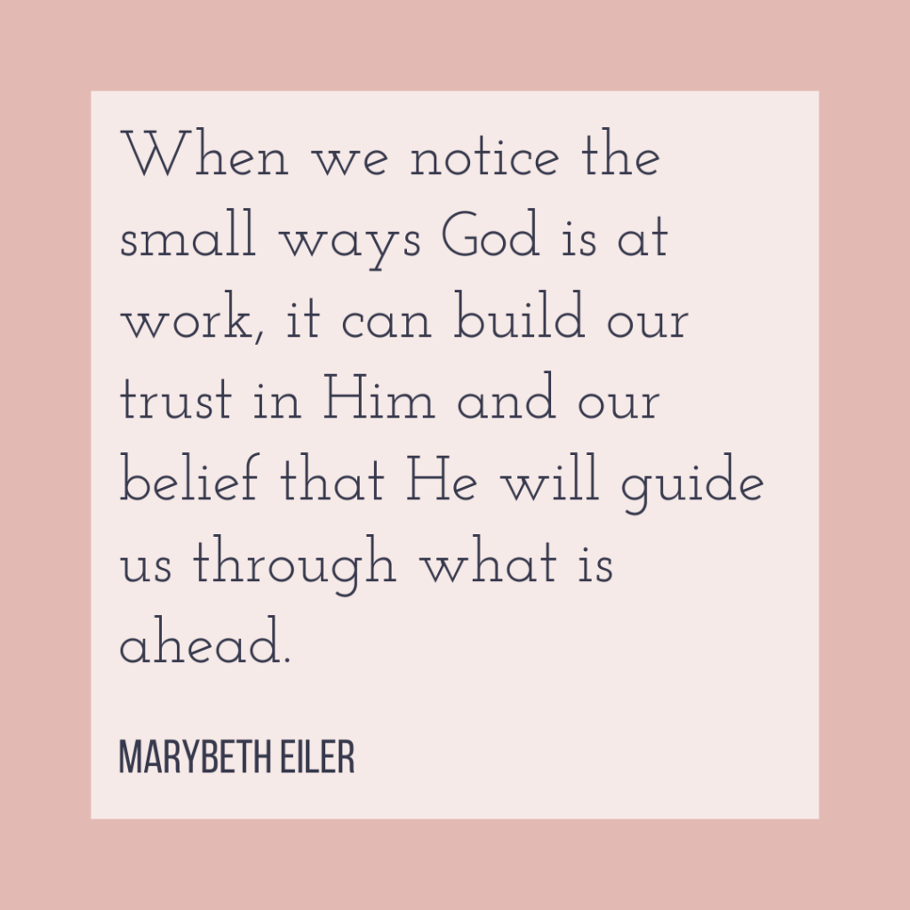 When we notice the small ways God is at work, it can build our trust in Him and our belief that He will guide us through what is ahead.