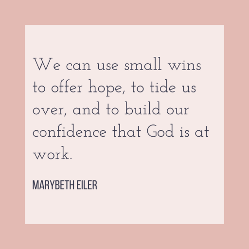 We can use small wins to offer hope, to tide us over, and to build our confidence that God is at work.