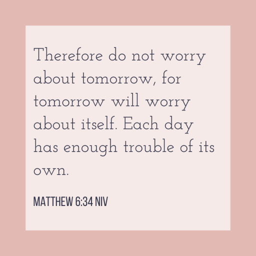 Therefore do not worry about tomorrow, for tomorrow will worry about itself. Each day has enough trouble of its own.