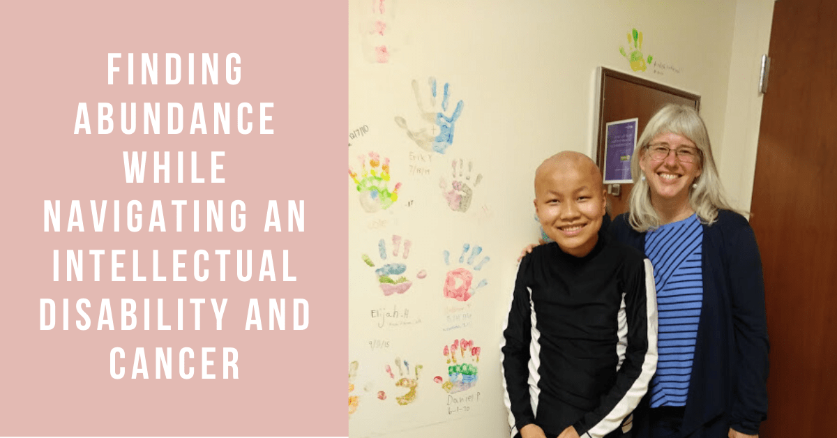 Finding Abundance While Navigating an Intellectual Disability and Cancer