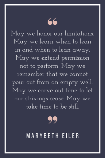 May we honor our limitations. May we learn when to lean in and when to lean away. May we extend permission not to perform. May we remember that we cannot pour out from an empty well. May we carve out time to let our strivings cease. May we take time to be still.