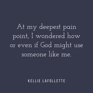 At my deepest pain point, I wondered how or even if God might use someone like me. - Kellie LaFollette