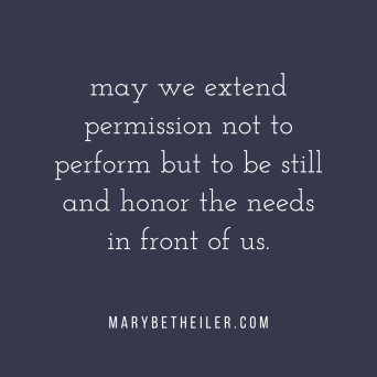 may we extend permission not to perform but to be still and honor the needs in front of us.