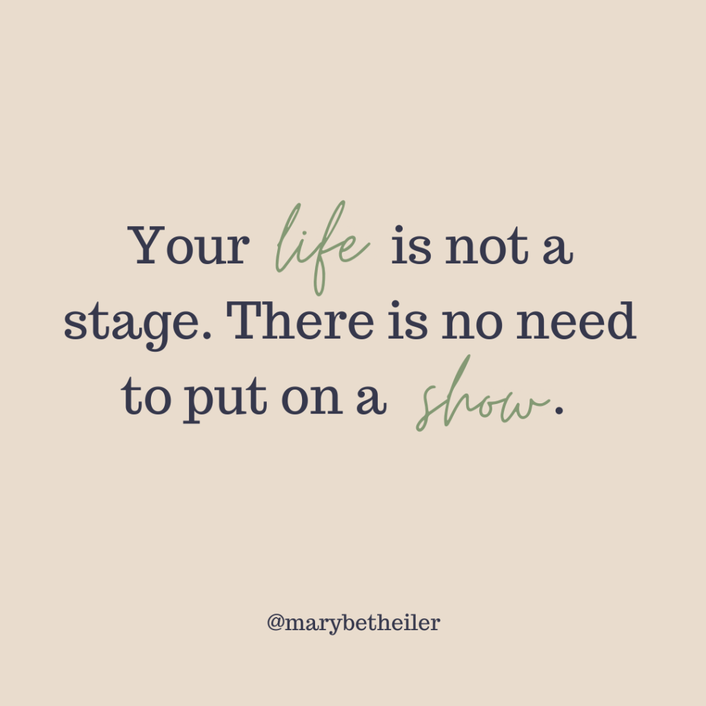 Your life is not a stage. There is no need to put on a show. No performance necessary.