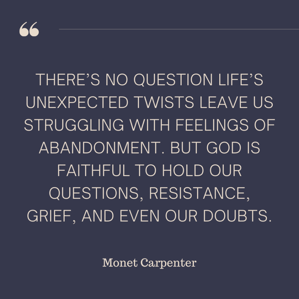 """There's no question life's unexpected twists leave us struggling with feelings of abandonment. But God is faithful to hold our questions, resistance, grief, and even our doubts."" - Monet Carpenter, Pivoting with Courage when Life Unravels"