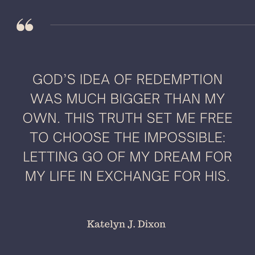 God's idea of redemption was much bigger than my own. This truth set me free to choose the impossible: letting go of my dream for my life in exchange for His. - Katelyn J. Dixon