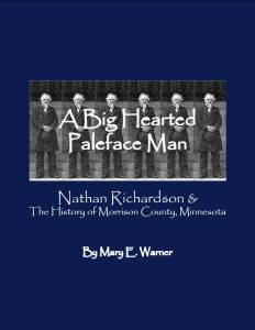 A Big Hearted Paleface Man: Nathan Richardson & the History of Morrison County, Minnesota, writing and layout by Mary Warner, 2006.