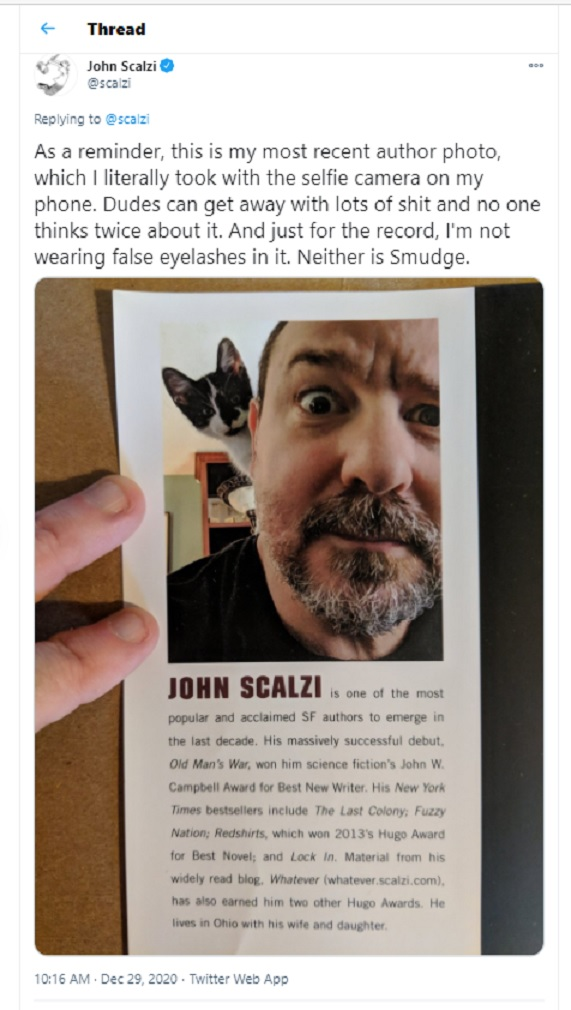 """As a reminder, this is my most recent author photo, which I literally took with the selfie camera on my phone. Dudes can get away with lots of shit and no one thinks twice about it. And just for the record, I'm not wearing false eyelashes in it. Neither is Smudge."" - Tweet by John Scalzi, December 29, 2020."