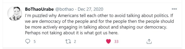 """""""I'm puzzled why Americans tell each other to avoid talking about politics. If we are democracy of the people and for the people then the people should be more actively engaging in talking about and shaping our democracy. Perhaps not taking about it is what got us here."""" Bo Thao Urabe tweet, December 27, 2020."""