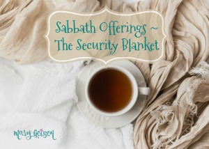 Sabbath Offerings ~ The Security Blanket