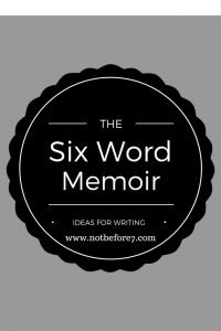 Using the Six Word Memoir as a writing tool.