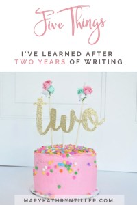 Five Things I've Learned after Two Years of Writing. Found at MaryKathrynTiller.com. #writing #writer #howtowrite #blogging