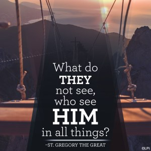 """What do they not see, who see Him in all things?"" ~St. Gregory the Great"