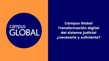Campus Global Transformación digital del sistema judicial ¿necesario y suficiente