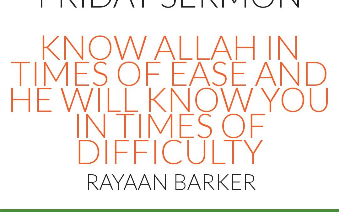 KHUTBA: Know Allah in Times of Ease and He Will Know You in Times of Difficulty – Rayaan Barker