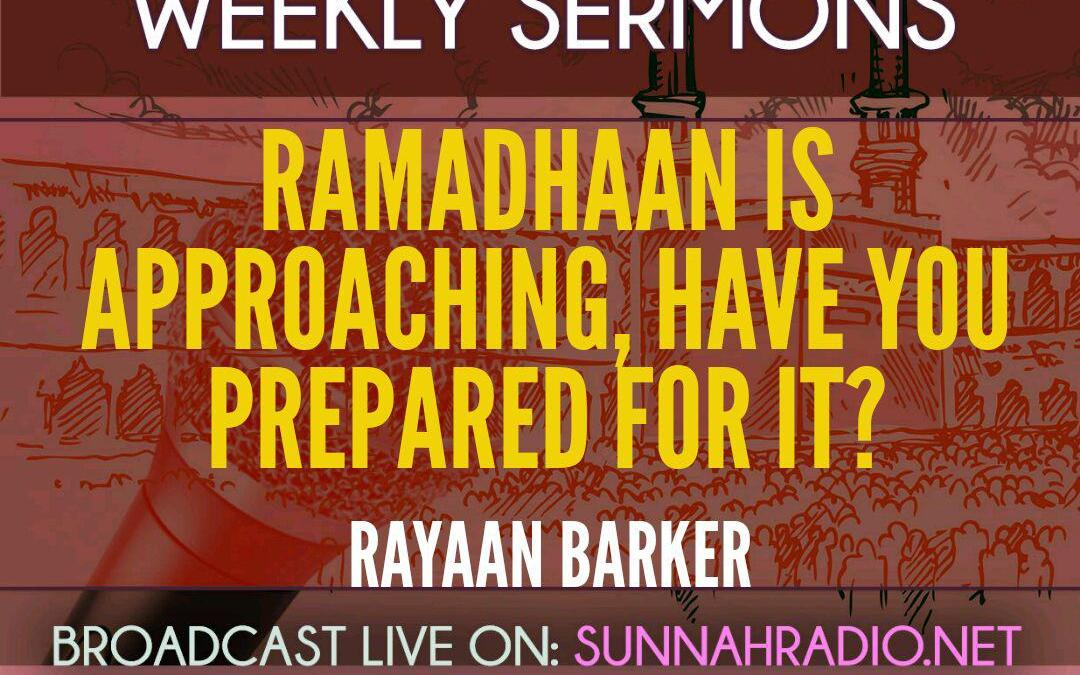 KHUTBA: Ramadhaan Is Approaching, Have You Prepared For It? | Rayaan Barker
