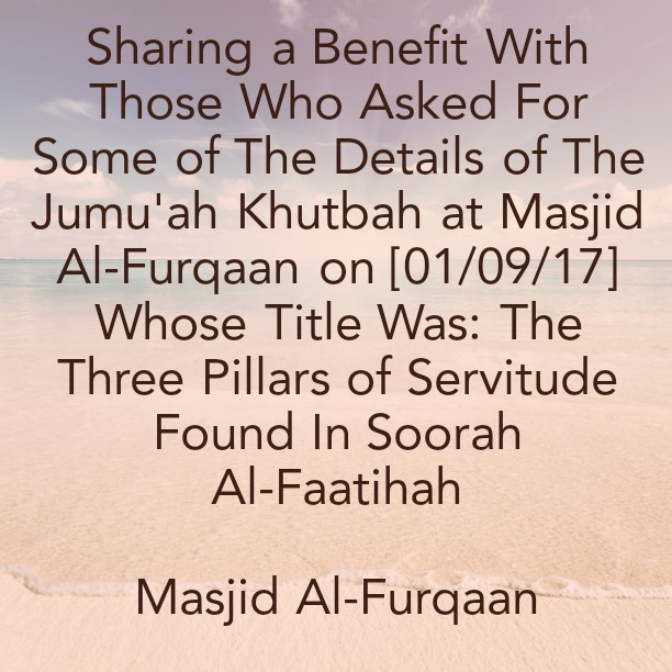 Sharing a Benefit With Those Who Asked For Some of The Details of The Jumu'ah Khutbah On 01/01/17 -at Masjid Al-Furqaan- Titled: The Three Pillars of Servitude In Soorah Al-Faatihah