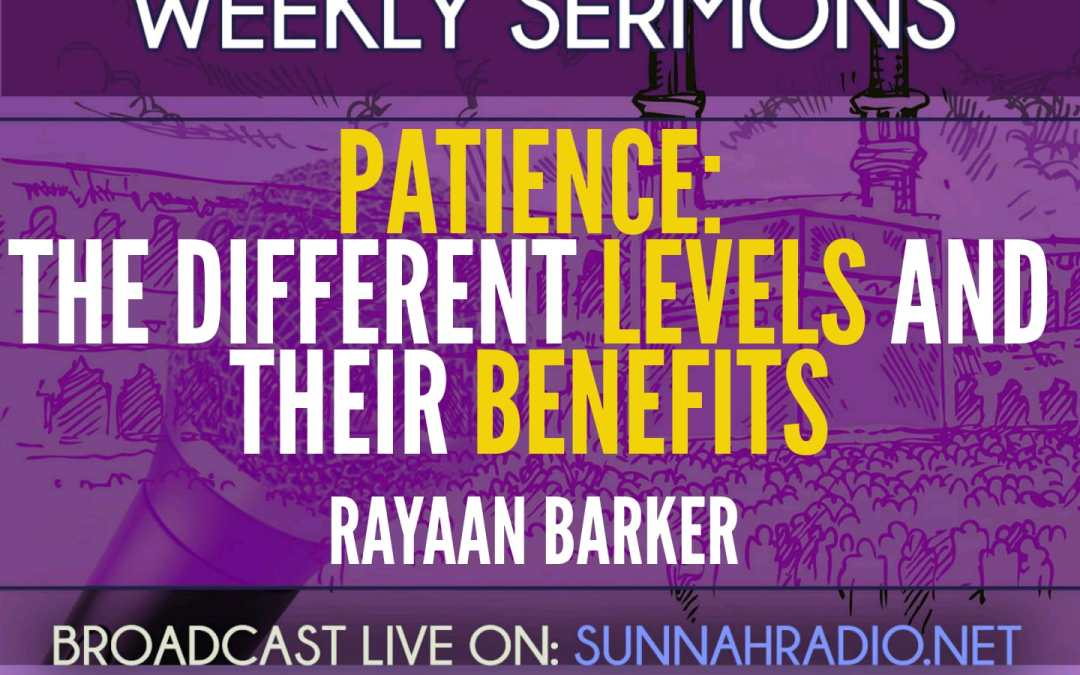 Khutbah: Patience – Its Different Levels & Their Benefits