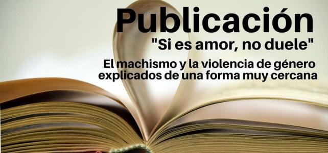 Libro Si es amor, no duele:El machismo y la violencia de género explicados de una forma muy cercana