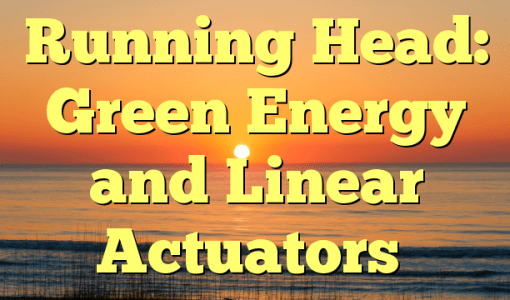 Running Head: Green Energy and Linear Actuators