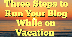 Three Steps to Run Your Blog While on Vacation