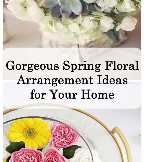 Gorgeous Spring Floral Arrangement Ideas for Your Home