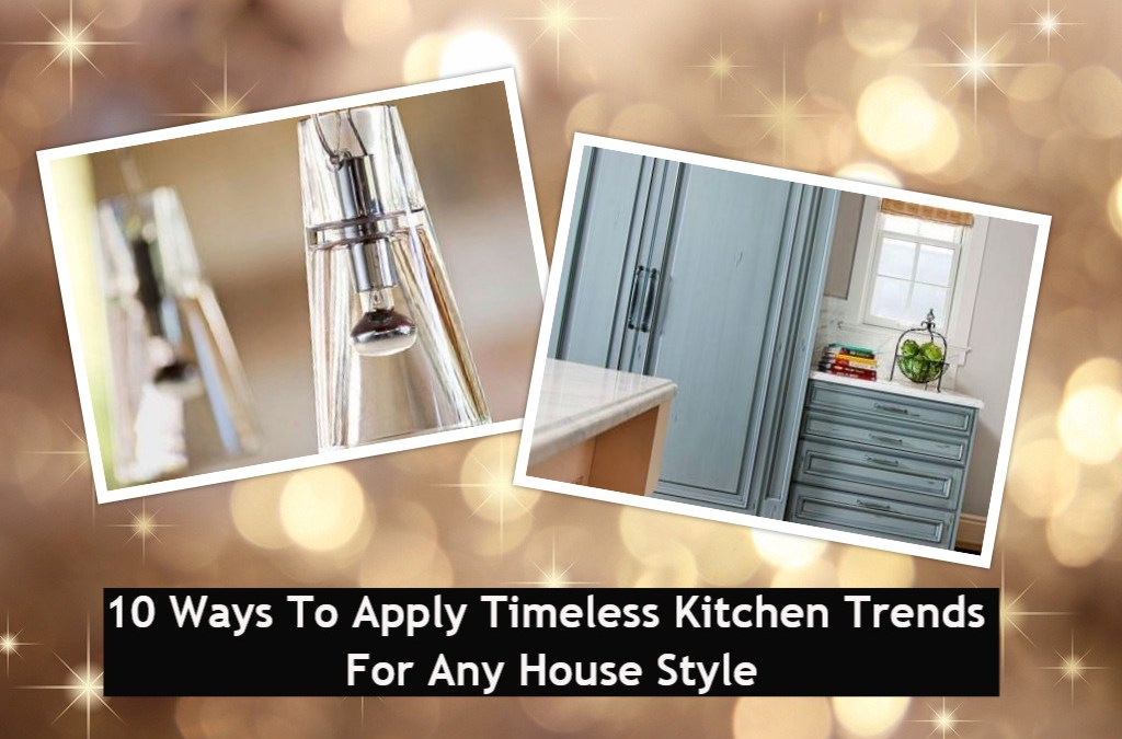 10 Ways To Apply Timeless Kitchen Trend For Any House Style