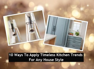 10 ways to apply timeless kitchen trends for any house style