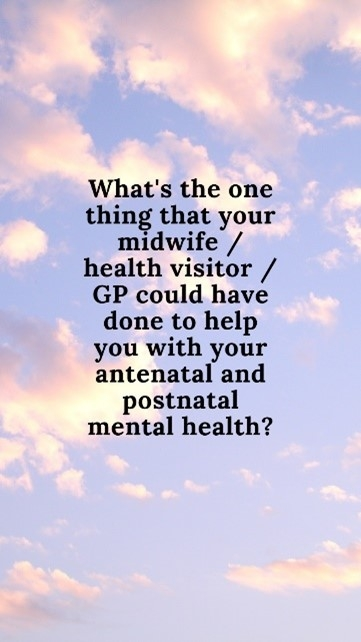 Clouds background with text: What's the one this your midwife, health visitor or GP could have done to help you with your antenatal and postnatal mental health.