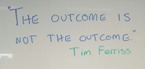 """The outcome is not the outcome."" Tim Ferriss podcast."
