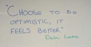 """""""Choose to be optimistic, it feels better."""" Dalai Lama"""