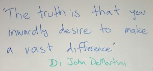 """The truth is that you inwardly desire to make a vast difference."" Dr John DeMartini"