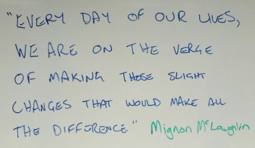 """Every day of our lives, we are on the verge of making those slight changes that would make all the difference."" Mignon McLaughlin"