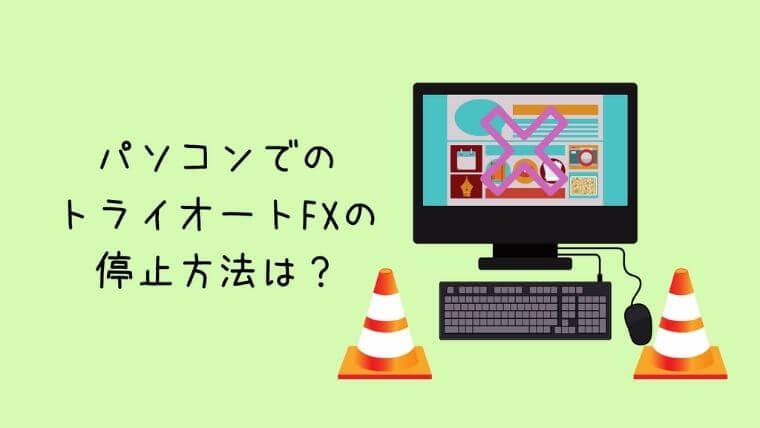 パソコンでのトライオートFXの停止方法