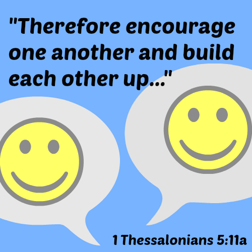 Therefore encourage one another and build each other up - 1 Thessalonians 5:11
