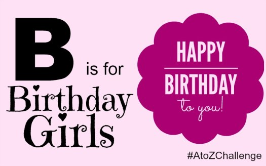 B is for Birthday Girls - A to Z Challenge