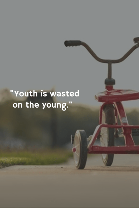 """Youth is wasted on the young."""