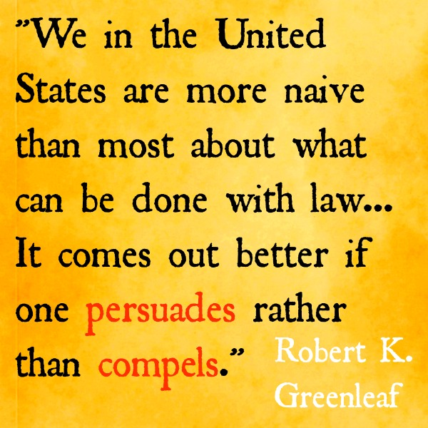 we in the United States are more naive than most about what can be done with law, especially with the labyrinth of laws with which business is surrounded. It comes out better if one persuades rather than compels. Robert K. Greenleaf