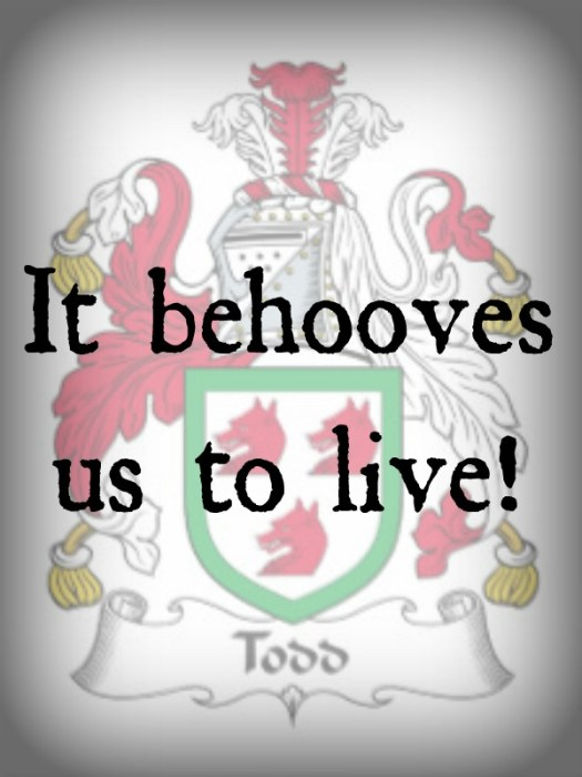 Todd Family Motto: It behooves us to live!