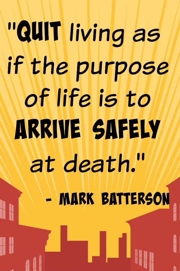 Quit living as if the purpose of life is to arrive safely at death. Mark Batterson