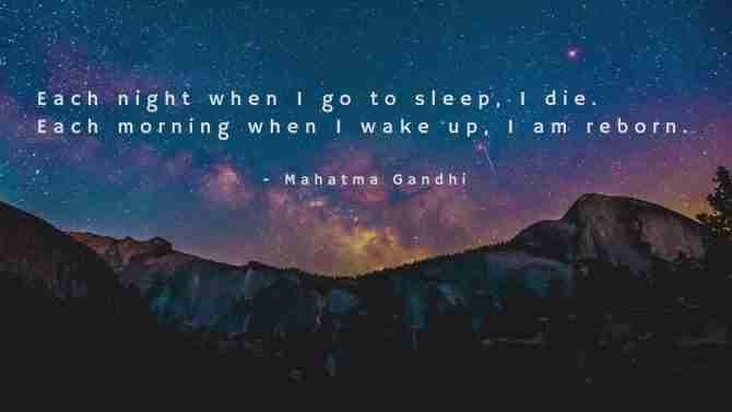 Each Night When I Go To Sleep, I Die. Each Morning When I Wake Up, I Am Reborn. - Mahatma Gandhi
