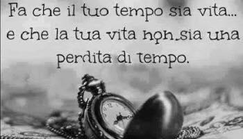 Fa che il tuo tempo sia vita....e che la tua vita non sia una perdita di tempo.