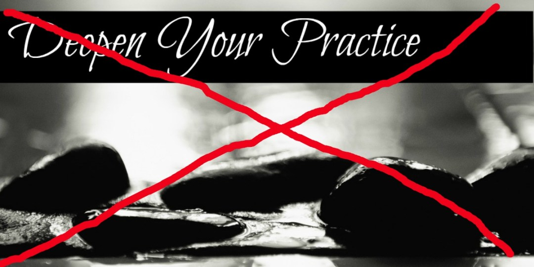 Don't Deepen Your Practice