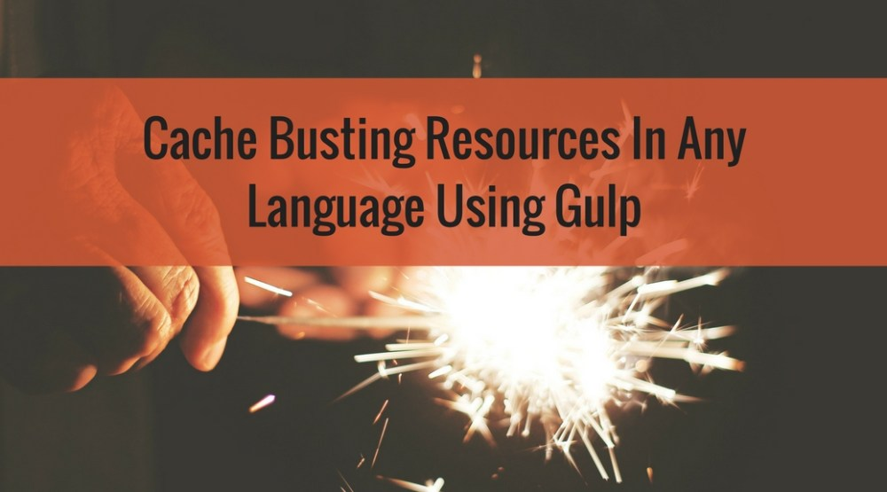 Cache Busting Resources In Any Language Using Gulp