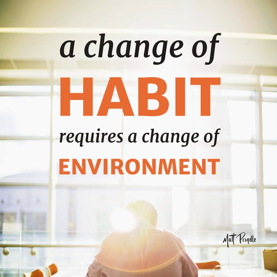 a change of habit requires a change of environment